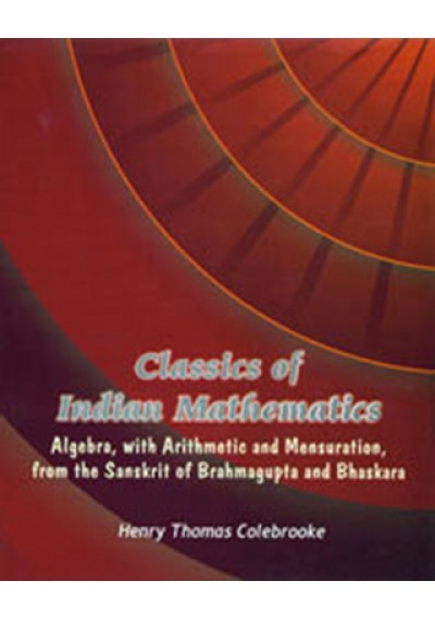 Classics of Indian Mathematics Algebra, with Arithmetic and Mensuration, from the Sanskrit of Brahmagupta and Bhaskara