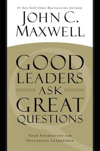 GOOD LEADERS ASK GREAT QUESTIONS : YOUR FOUNDATION FOR SUCCESSFUL LEADERSHIP