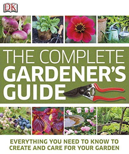 THE COMPLETE GARDENER'S GUIDE : Everything you need to know to create and care for your Garden.