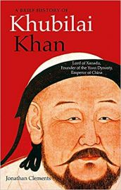 A Brief History of Khubilai Khan: Lord of Xanadu, Founder of the Yuan Dynasty, Emperor of China (Brief Histories) - Jonathan Clements