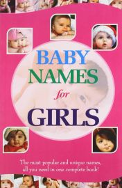 BABY NAMES FOR GIRLS - The most popular and unique names, all you need in one complete book!