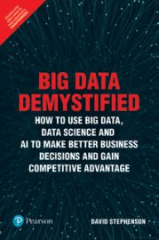 BIG DATA DEMYSTIFIEDHOW TO USE BIG DATA, DATA SCIENCE AND AI TO MAKE BETTER BUSINESS DECISIONS AND GAIN COMPETITIVE ADVANTAGE