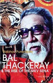 Bal Thackeray And The Rise of The Shiv Sena - VAIBHAV PURANDARE