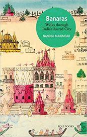 Banaras: Walks through India's Sacred City - Nandini Majumdar