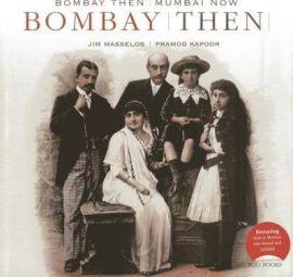 BOMBAY: THEN & NOW - NARESH FERNANDES, CGIRODIP CHOUDHARY & JIM MASSELOS