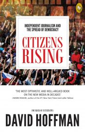INDEPENDENT JOURNALISM AND THE SPREAD OF DEMOCRACY :  CITIZENS RISING