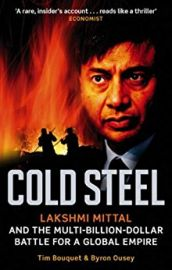 COLD STEEL - Lakshmi Mittal and the Multi-Billion-Dollar Battle for a Global Empire.
