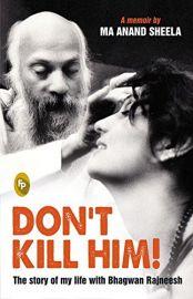 DON'T KILL HIM! THE STORY OF MY LIFE WITH BHAGWAN RAJNEESH : A MEMOIR