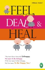FEEL, DEAL & HEAL : We Arent Born Naturally Unhappy. We Learn To Be Unhappy. If We Can Learn To Be Unhappy,We Can Learn To Be Happy Too.