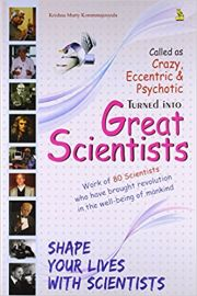 CALLED AS CRAZY, ECCENTRIC & PSYCHOTIC TURNED INTO GREAT SCIENTISTS : WORK OF 80 SCIENTISTS WHO HAVE BROUGHT REVOLUTION IN THE WELL-BEING OF MANKIND : SHAPE YOUR LIVES WITH SCIENTISTS