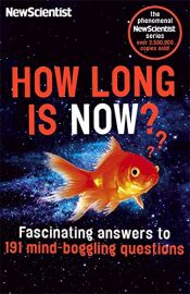 The Phenomenal NewScientist Series : HOW LONG IS NOW? - Fascinating answers to 191 mind-boggling questions