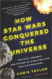 HOW STAR WARS CONQUERED THE UNIVERSE by CHRIS TAYLOR the past, present and future of a multibillion dollar franchise