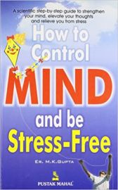 HOW TO CONTROL MIND & BE STRESS-FREE : A SCIENTIFIC STEP-BY-STEP GUIDE TO STRENGTHEN YOUR MIND, ELEVATE YOUR THOUGHTS AND RELIEVE YOU FROM STRESS