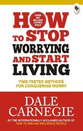 HOW TO STOP WORRYING AND START LIVING : TIME - TESTED METHODS FOR CONQUERING WORRY