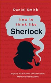 HOW TO THINK LIKE SHERLOCK : Improve your powers of Observation, Memory and Deduction.