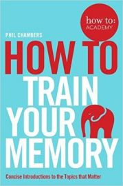 How to: Academy Series HOW TO TRAIN YOUR MEMORY by PHIL CHAMBERS concise introductions to the topics that matter HOW TO : ACADEMY - Book 7