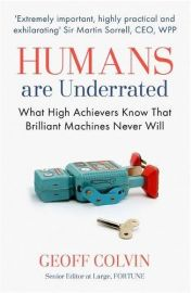 HUMANS ARE UNDERRATED : What High Achievers Know That Brilliant Machines Never Will.