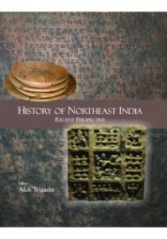 History of Northeast India : Recent Perspective (Essays in Honour of Prof. J.B. Bhattacharjee)