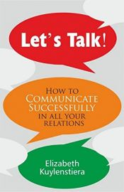 LETS TALK!  HOW TO COMMUNICATE SUCCESSFULLY IN ALL YOUR RELATIONS