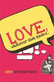LOVE, Whatever that means by ADITI MATHUR KUMAR