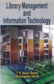 Library Management and Information Technology - T. R. Sanjiv Reddy & Shyamgopal Verma