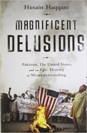 MAGNIFICENT DELUSIONS by HUSAIN HAQQANI pakistan, the united states, and an epic history of misunderstanding