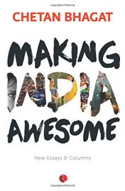 MAKING INDIA AWESOME : NEW ESSAYS AND COLUMNS - BY Chetan Bhagat