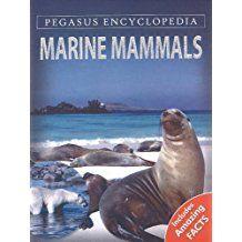 MARINE MAMMALS- PEGASUS ENCYCLOPEDIA-INCLUDES AMAZING FACTS