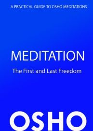 A PRACTICAL GUIDE TO OSHO MEDITATION : MEDITATION - THE FIRST AND LAST FREEDOM