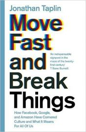 MOVE FAST AND BREAK THINGS by JONATHAN TAPLIN how facebook, google and amazon have cornered culture and what it means for all of us