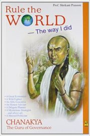 RULE THE WORLD : THE WAY I DID - CHANAKYA THE GURU OF GOVERNANCE. Chanakya- A Great Economist, A Wild Fighter, An Able Executive, An Honest Adviser, A Diligent Planner, A Mysterious Strategist ... and above all a Shrewd Politician.