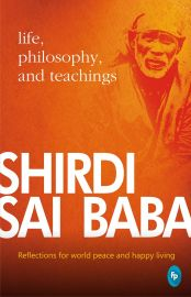 SHIRDI SAI BABA : LIFE, PHILOSOPHY, AND TEACHINGS : REFLECTIONS FOR WORLD PEACE AND HAPPY LIVING