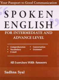 SPOKEN ENGLISH FOR INTERMEDIATE AND ADVANCE LEVEL : Your Passport to Good Communication - Comprehension, Conversation, Vocabulary, Grammar, E-mail. All exercises with answers.