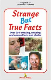 STRANGE BUT TRUE FACTS : OVER 250 AMAZING, AMUSING AND UNUSUAL FACTS AND PHOTOS