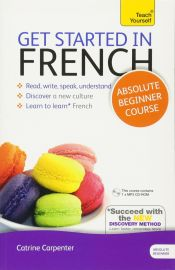 TEACH YOURSELF : GET STARTED IN FRENCH - ABSOLUTE BEGINNER COURSE : READ, WRITE, SPEAK, UNDERSTAND - COVER A NEW CULTURE, LEARN TO LEARN FRENCH, SUCCEED WITH THE NEW DISCOVERY METHOD