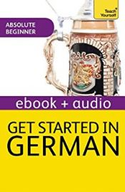 Teach Yourself - Beginner Course : GET STARTED IN GERMAN : Read, Write, Speak, Understand, Discover a new culture, Succeed with the New Discovery Method