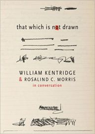 THAT WHICH IS NOT DRAWN in conversations by WILLIAM KENTRIDGE & ROSALIND C MORRIS