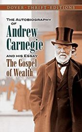 THE AUTOBIOGRAPHY OF ANDREW CARNEGIE & His Essay - The Gospel of Wealth