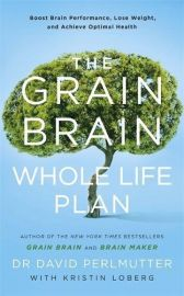THE GRAIN BRAIN : WHOLE LIFE PLAN - BOOST BRAIN PERFORMANCE, LOSE WEIGHT, AND ACHIEVE OPTIMAL HEALTH