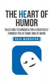 THE HEART OF HUMOR   :   TALES AND TECHNIQUES FOR A CREATIVELY FUNNIER YOU AT HOME AND AT WORK