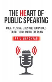 THE HEART OF PUBLIC SPEAKING :     CREATIVE STRATEGIES AND TECHNIQUES FOR EFFECTIVE PUBLIC SPEAKING