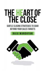 THE HEART OF THE CLOSE  :  SUBTLE CLOSING STRATEGIES TO SOAR BEYOND YOUR SALES TARGETS
