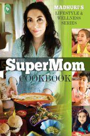 MADHURI'S LIFESTYLE AND WELLNESS SERIES :            THE SUPERMOM COOKBOOK