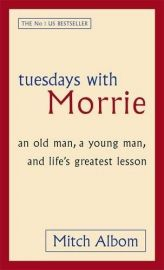 TUESDAYS WITH MORRIE - an old man, a young man, and life's greatest lesson.