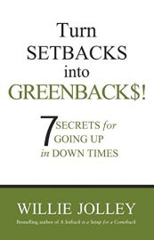 TURN SETBACKS INTO GREENBACKS! 7 SECRETS FOR GOING UP IN DOWN TIMES.