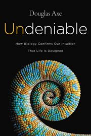 UNDENIABLE : HOW BIOLOGY CONFIRMS OUR INTUITION THAT LIFE IS DESIGNED
