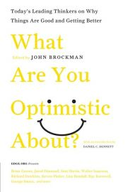 TODAY'S LEADING THINKERS ON WHY THINGS ARE GOOD AND GETTING BETTER:  WHAT ARE YOU OPTIMISTIC ABOUT?