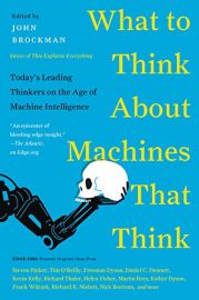 WHAT TO THINK ABOUT MACHINES THAT THINK : TODAY'S LEADING THINKERS ON THE AGE OF MACHINE INTELLIGENCE