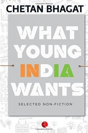 WHAT YOUNG INDIA WANTS : SELECTED NON-FICTION - BY Chetan Bhagat