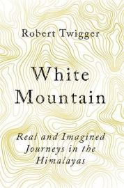 WHITE MOUNTAIN by ROBERT TWIGGER - Real and Imagined Journey in the Himalayas